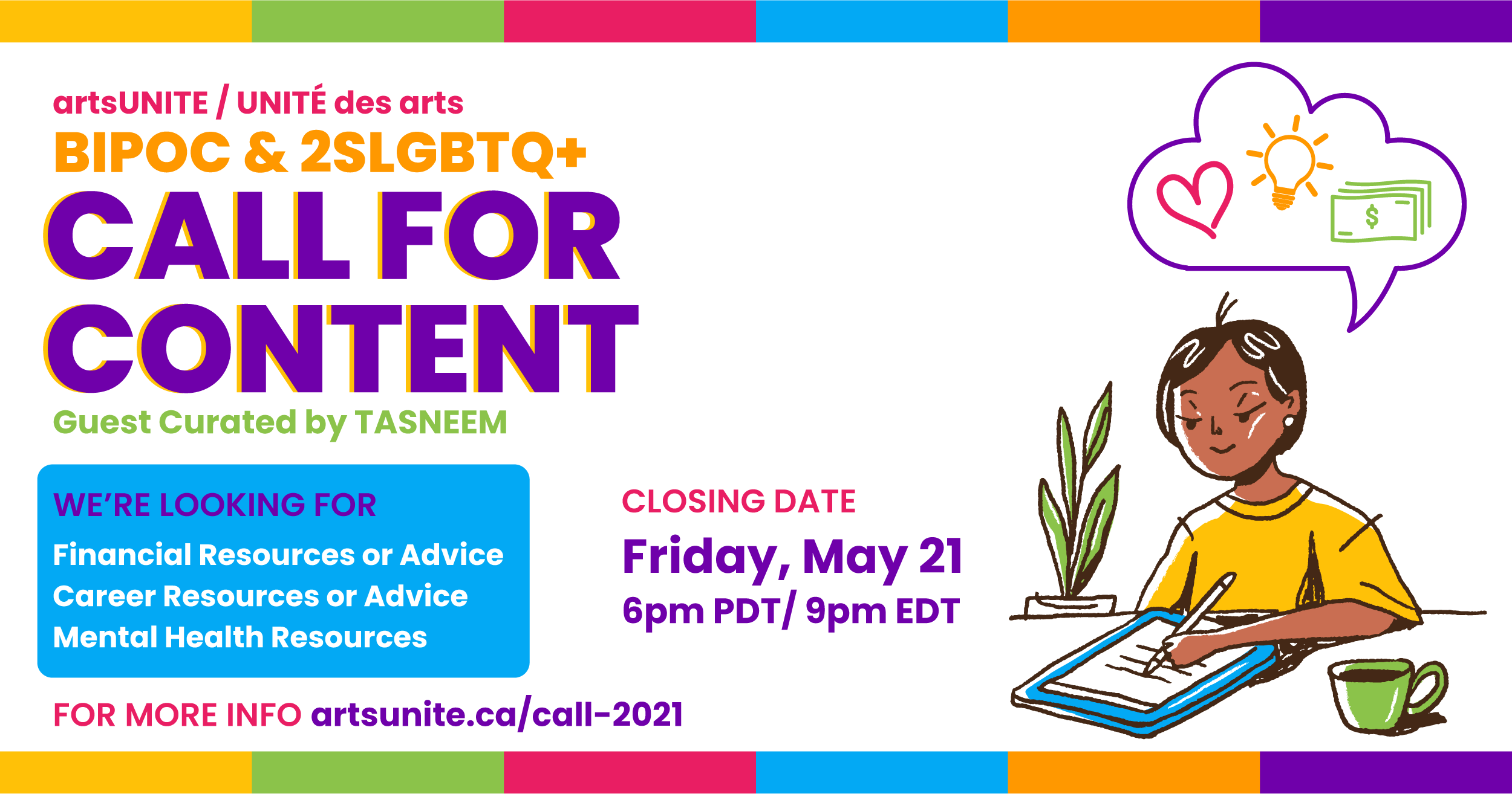 artsUNITE Call for Content for BIPOC and 2SLTBGQ+, guest curated by Tasneem. We're looking for Financial Resources or advice, Career Resources or Advice, and/or Mental Hwalth Resources. Deadline to Apply is Friday May 21st, at 6 pm PDT/9 pm EST
